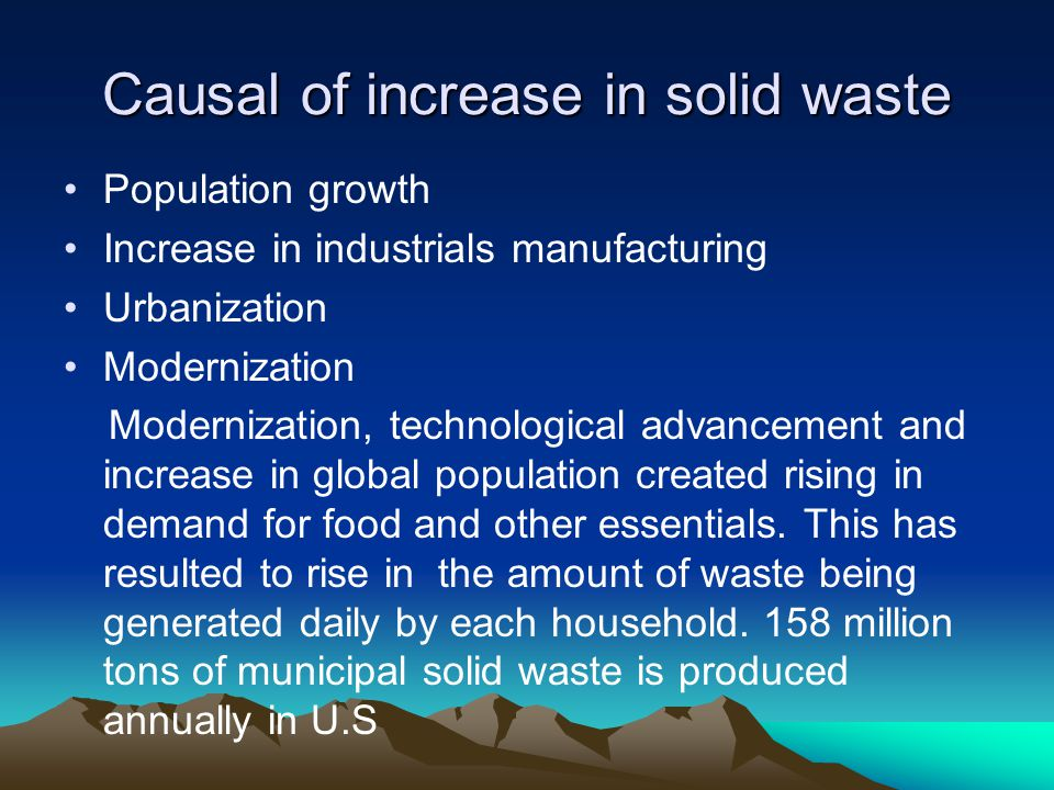 Causal of increase in solid waste Population growth Increase in industrials manufacturing Urbanization Modernization Modernization, technological adva