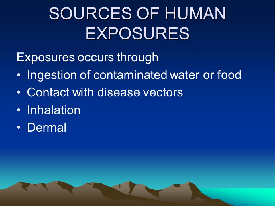SOURCES OF HUMAN EXPOSURES Exposures occurs through Ingestion of contaminated water or food Contact with disease vectors Inhalation Dermal