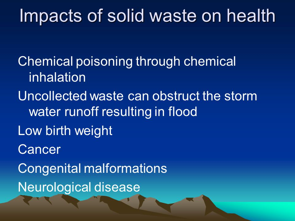 Impacts of solid waste on health Chemical poisoning through chemical inhalation Uncollected waste can obstruct the storm water runoff resulting in flo