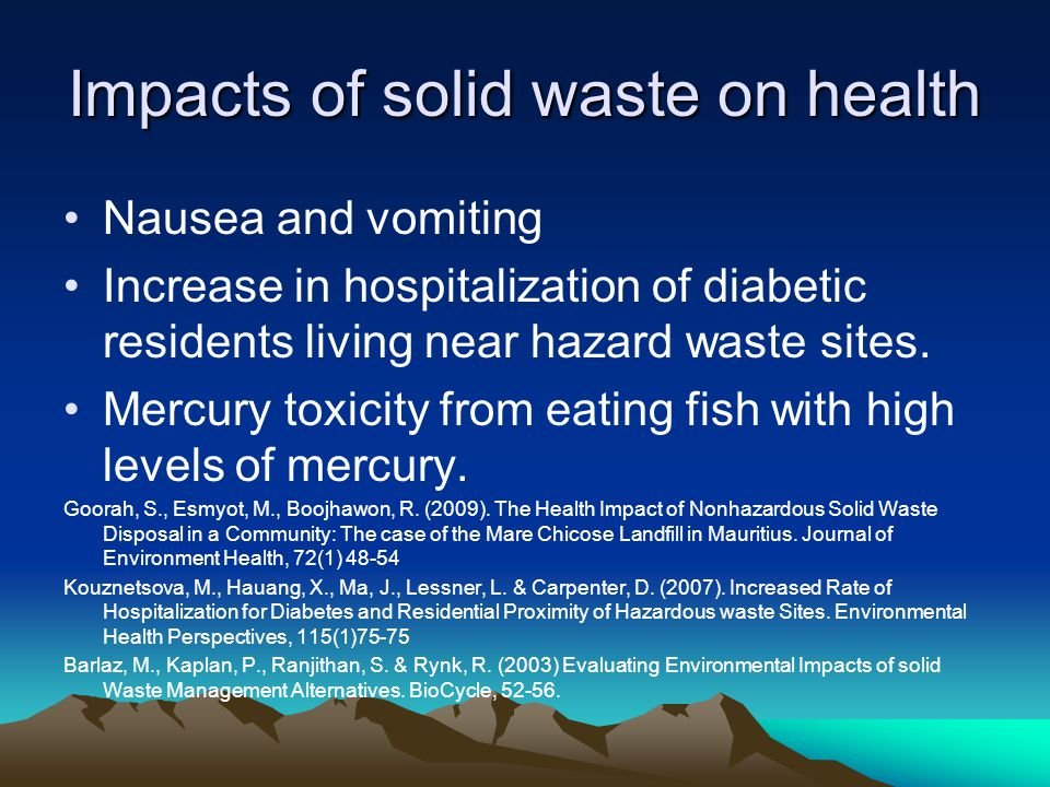 Impacts of solid waste on health Nausea and vomiting Increase in hospitalization of diabetic residents living near hazard waste sites. Mercury toxicit