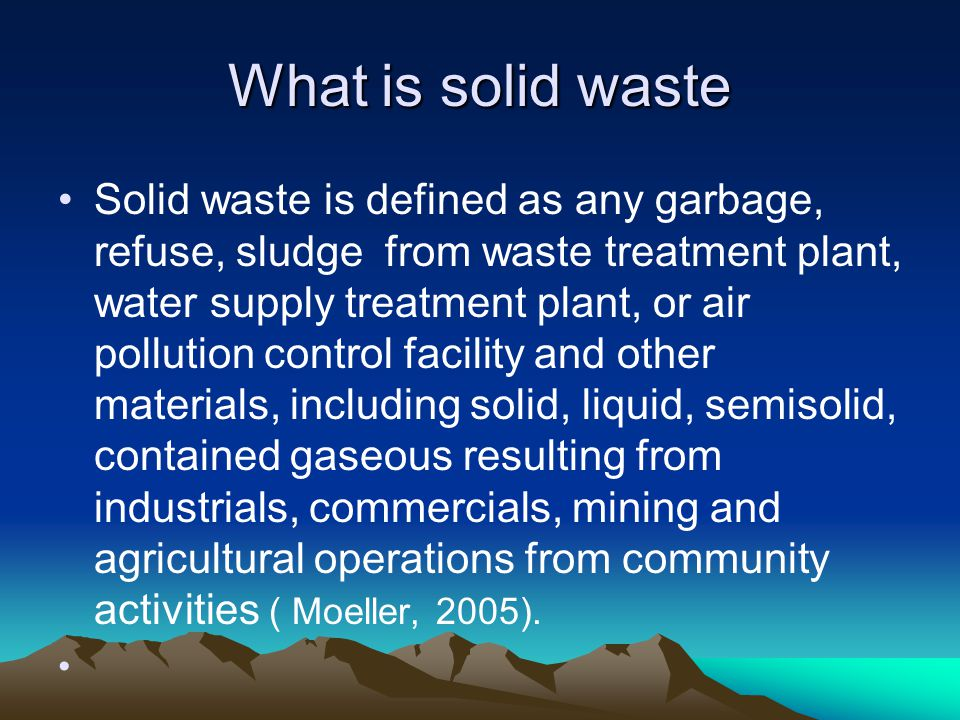 What is solid waste Solid waste is defined as any garbage, refuse, sludge from waste treatment plant, water supply treatment plant, or air pollution c