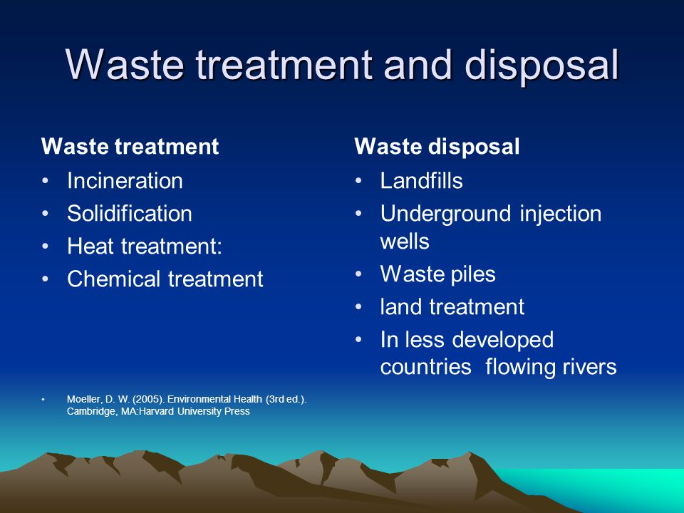 Waste treatment and disposal Waste treatment Incineration Solidification Heat treatment: Chemical treatment Moeller, D. W. (2005). Environmental Healt