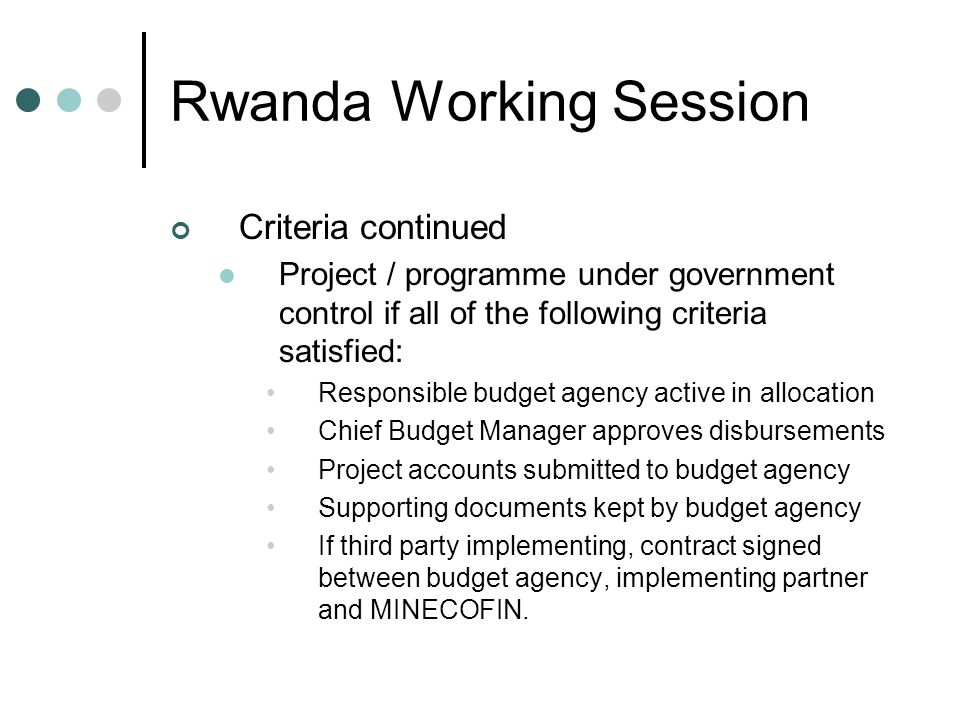 Rwanda Working Session Criteria continued Project / programme under government control if all of the following criteria satisfied: Responsible budget agency active in allocation Chief Budget Manager approves disbursements Project accounts submitted to budget agency Supporting documents kept by budget agency If third party implementing, contract signed between budget agency, implementing partner and MINECOFIN.