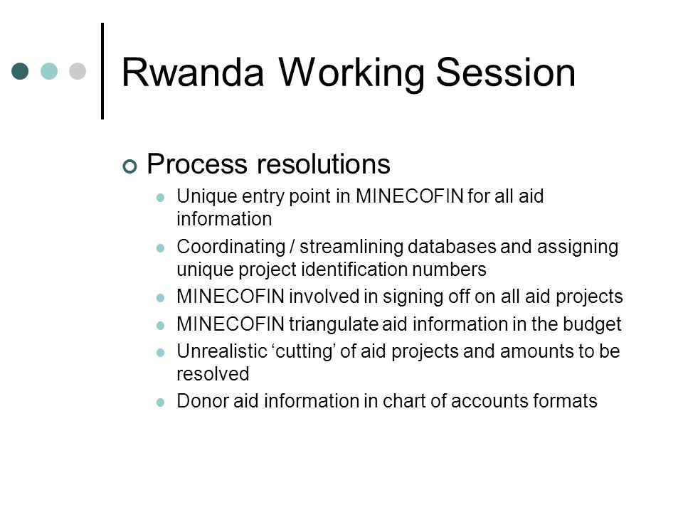 Rwanda Working Session Process resolutions Unique entry point in MINECOFIN for all aid information Coordinating / streamlining databases and assigning unique project identification numbers MINECOFIN involved in signing off on all aid projects MINECOFIN triangulate aid information in the budget Unrealistic 'cutting' of aid projects and amounts to be resolved Donor aid information in chart of accounts formats