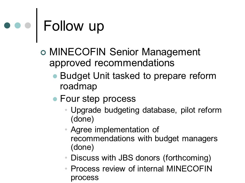 Follow up MINECOFIN Senior Management approved recommendations Budget Unit tasked to prepare reform roadmap Four step process Upgrade budgeting database, pilot reform (done) Agree implementation of recommendations with budget managers (done) Discuss with JBS donors (forthcoming) Process review of internal MINECOFIN process