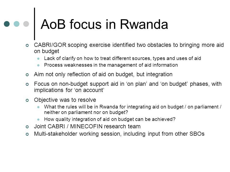 AoB focus in Rwanda CABRI/GOR scoping exercise identified two obstacles to bringing more aid on budget Lack of clarify on how to treat different sources, types and uses of aid Process weaknesses in the management of aid information Aim not only reflection of aid on budget, but integration Focus on non-budget support aid in 'on plan' and 'on budget' phases, with implications for 'on account' Objective was to resolve What the rules will be in Rwanda for integrating aid on budget / on parliament / neither on parliament nor on budget.