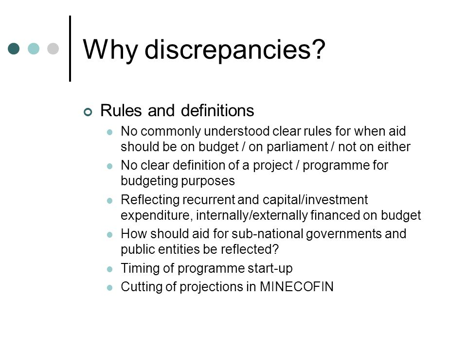 Why discrepancies? Rules and definitions No commonly understood clear rules for when aid should be on budget / on parliament / not on either No clear