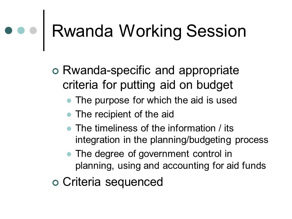 Rwanda Working Session Rwanda-specific and appropriate criteria for putting aid on budget The purpose for which the aid is used The recipient of the aid The timeliness of the information / its integration in the planning/budgeting process The degree of government control in planning, using and accounting for aid funds Criteria sequenced