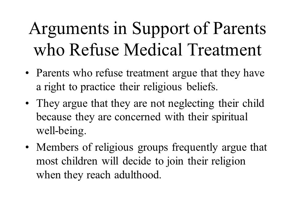 Arguments in Support of Parents who Refuse Medical Treatment Parents who refuse treatment argue that they have a right to practice their religious beliefs.