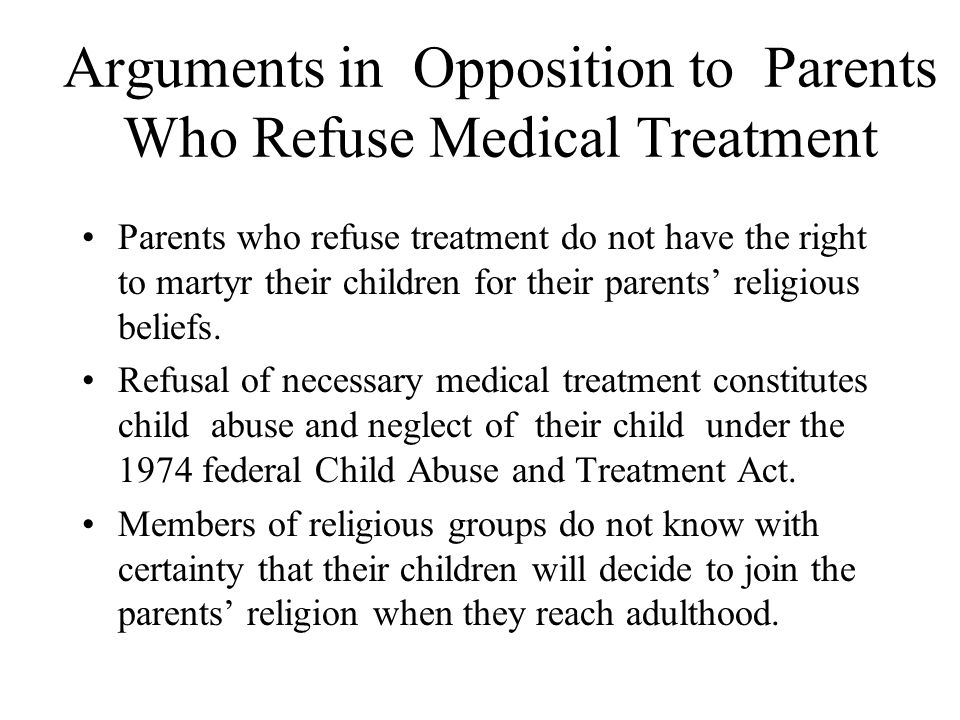 Arguments in Opposition to Parents Who Refuse Medical Treatment Parents who refuse treatment do not have the right to martyr their children for their parents' religious beliefs.