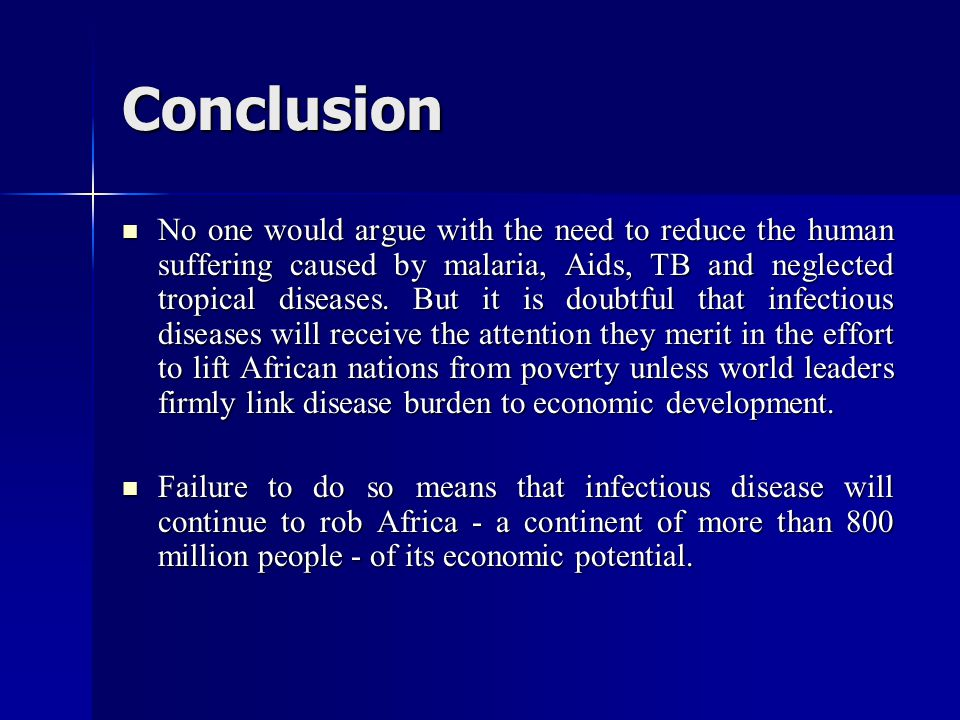 Conclusion No one would argue with the need to reduce the human suffering caused by malaria, Aids, TB and neglected tropical diseases. But it is doubt