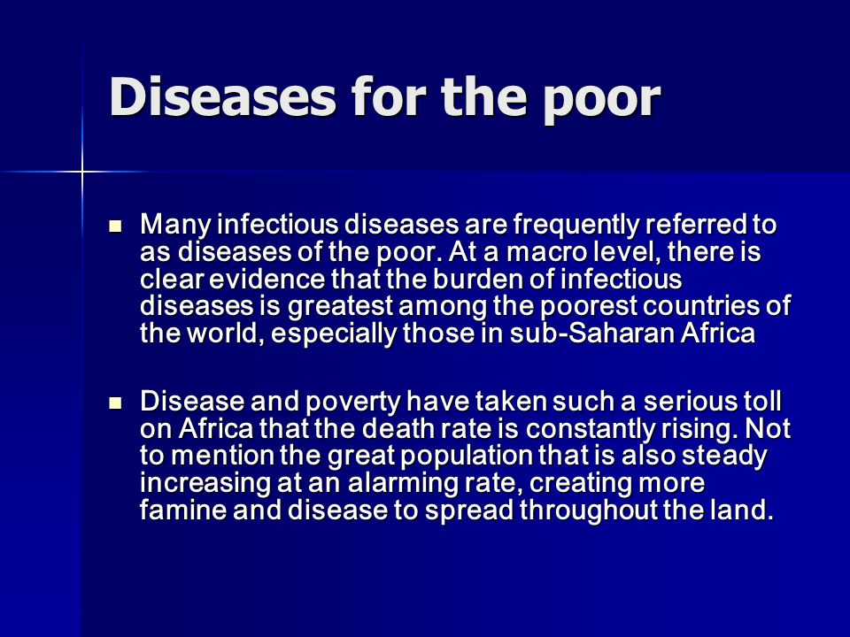 Diseases for the poor Many infectious diseases are frequently referred to as diseases of the poor. At a macro level, there is clear evidence that the