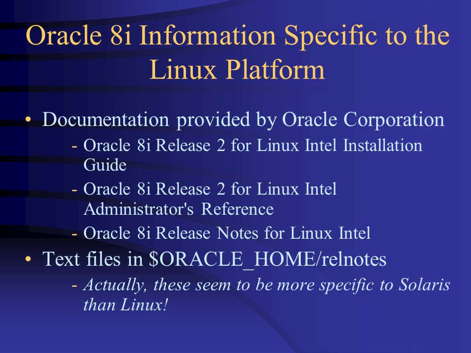 Oracle 8i Information Specific to the Linux Platform Documentation provided by Oracle Corporation -Oracle 8i Release 2 for Linux Intel Installation Guide -Oracle 8i Release 2 for Linux Intel Administrator s Reference -Oracle 8i Release Notes for Linux Intel Text files in $ORACLE_HOME/relnotes -Actually, these seem to be more specific to Solaris than Linux!