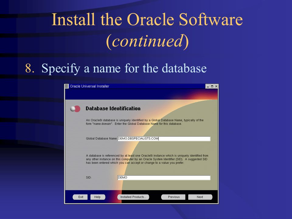 Install the Oracle Software (continued) 8. Specify a name for the database