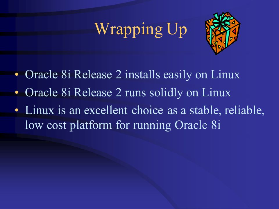 Wrapping Up Oracle 8i Release 2 installs easily on Linux Oracle 8i Release 2 runs solidly on Linux Linux is an excellent choice as a stable, reliable, low cost platform for running Oracle 8i