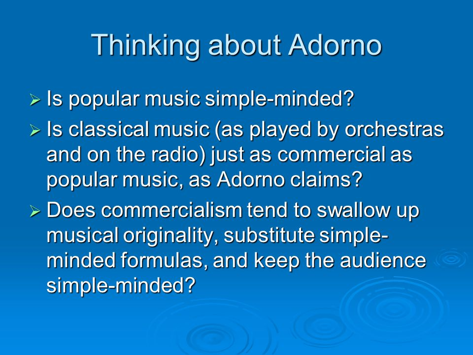 Thinking about Adorno  Is popular music simple-minded?  Is classical music (as played by orchestras and on the radio) just as commercial as popular