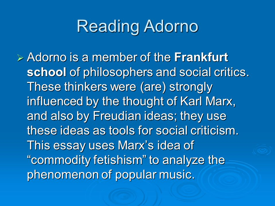 More background on Adorno  Adorno is not only a philosopher but a musician and composer, a student of Schoenberg's student Alban Berg.