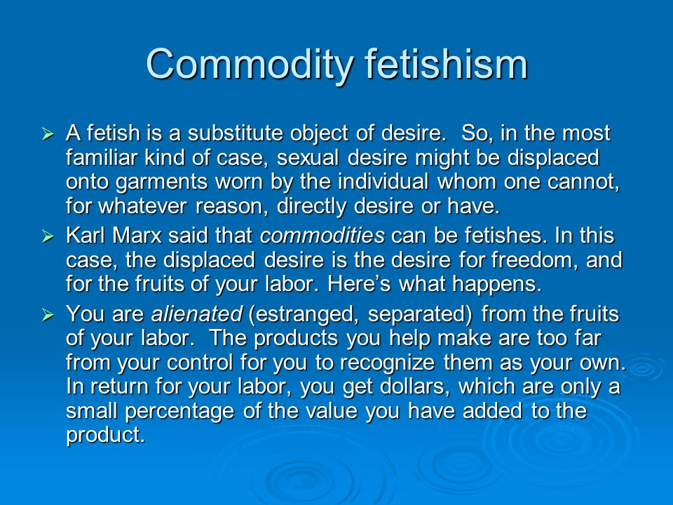 Commodity fetishism  A fetish is a substitute object of desire. So, in the most familiar kind of case, sexual desire might be displaced onto garments