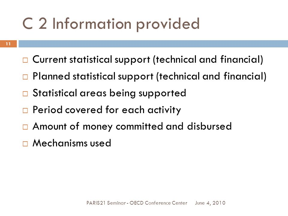 C 2 Information provided June 4, 2010PARIS21 Seminar - OECD Conference Center 11  Current statistical support (technical and financial)  Planned statistical support (technical and financial)  Statistical areas being supported  Period covered for each activity  Amount of money committed and disbursed  Mechanisms used
