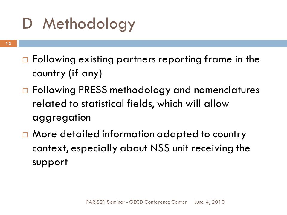 D Methodology June 4, 2010PARIS21 Seminar - OECD Conference Center 12  Following existing partners reporting frame in the country (if any)  Following PRESS methodology and nomenclatures related to statistical fields, which will allow aggregation  More detailed information adapted to country context, especially about NSS unit receiving the support