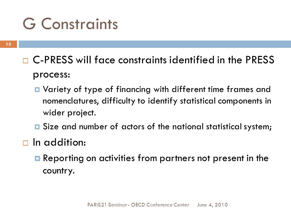 G Constraints June 4, 2010PARIS21 Seminar - OECD Conference Center 15  C-PRESS will face constraints identified in the PRESS process:  Variety of type of financing with different time frames and nomenclatures, difficulty to identify statistical components in wider project.