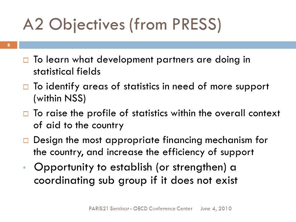 A2 Objectives (from PRESS) June 4, 2010PARIS21 Seminar - OECD Conference Center 8  To learn what development partners are doing in statistical fields  To identify areas of statistics in need of more support (within NSS)  To raise the profile of statistics within the overall context of aid to the country  Design the most appropriate financing mechanism for the country, and increase the efficiency of support Opportunity to establish (or strengthen) a coordinating sub group if it does not exist