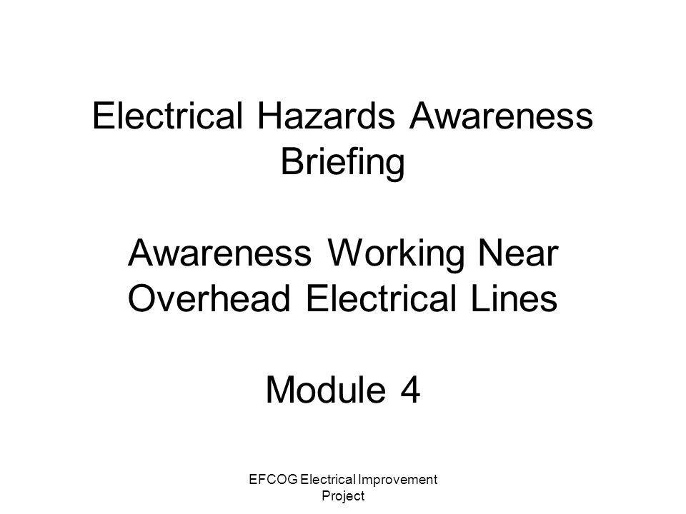 EFCOG Electrical Improvement Project Overhead Electrical Power Lines- The Silent Killer The leading cause of fatal electrical incidents while on the job is contact with power lines Power lines kill an average of 133 workers per year Half of these workers are between ages of 25 and 35 Leading causes –Contact with heavy equipment (cranes, drilling rigs, backhoes, dump trucks, etc.) –Contact with long handled tools and hand carried items (ladders, scaffolds, metal siding, metal poles, etc.)