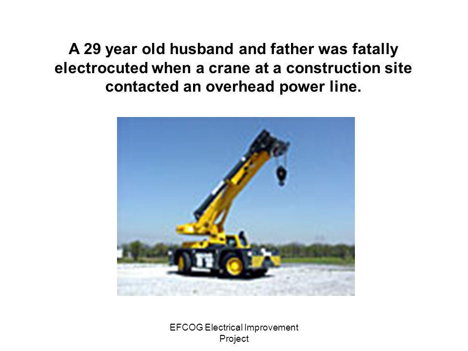EFCOG Electrical Improvement Project A 29 year old husband and father was fatally electrocuted when a crane at a construction site contacted an overhe