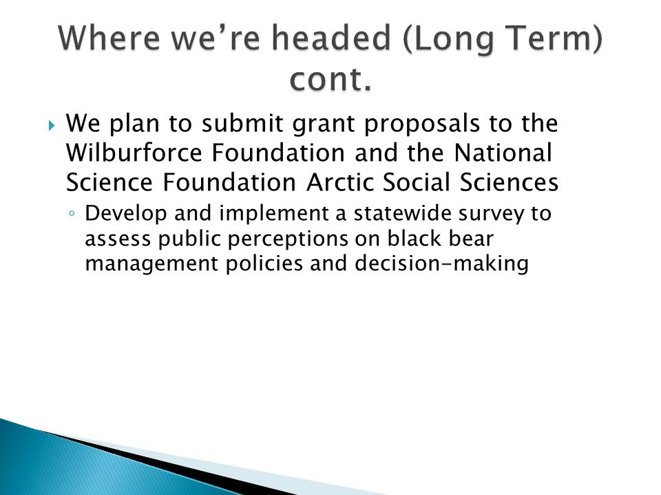  We plan to submit grant proposals to the Wilburforce Foundation and the National Science Foundation Arctic Social Sciences ◦ Develop and implement a statewide survey to assess public perceptions on black bear management policies and decision-making