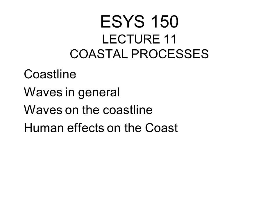 ESYS 150 LECTURE 11 COASTAL PROCESSES Coastline Waves in general Waves on the coastline Human effects on the Coast