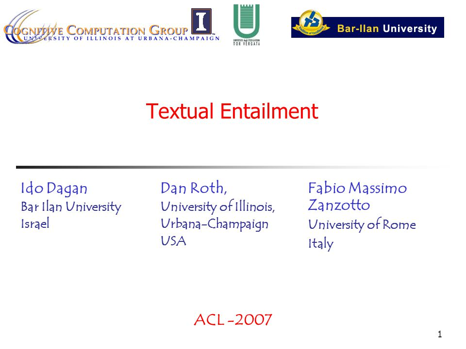 1 Textual Entailment Dan Roth, University of Illinois, Urbana-Champaign USA ACL -2007 Ido Dagan Bar Ilan University Israel Fabio Massimo Zanzotto University of Rome Italy