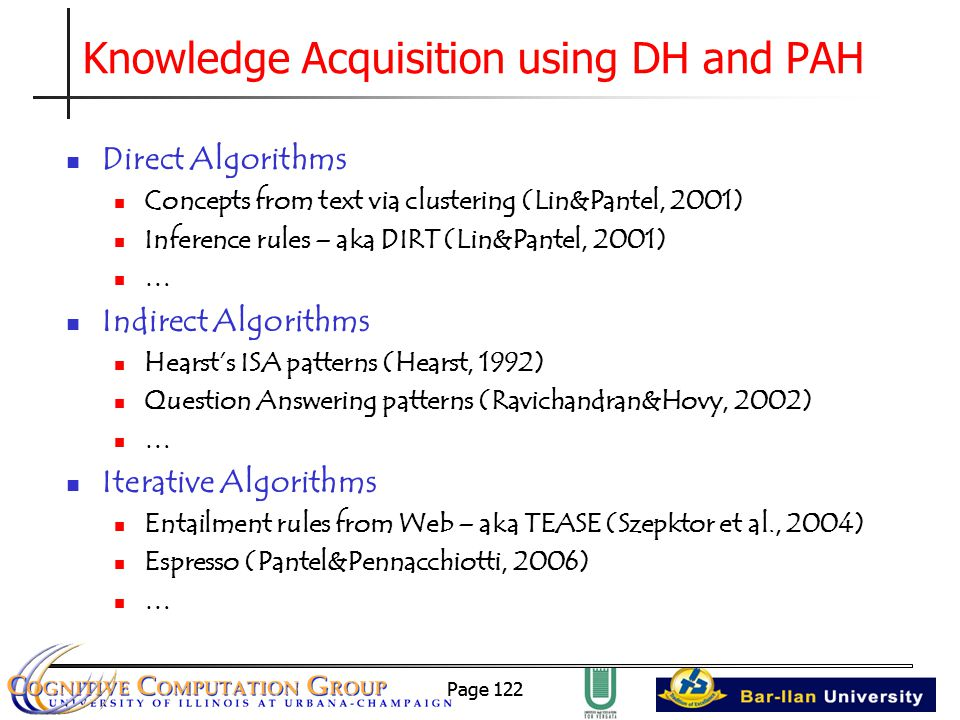 Page 122 Knowledge Acquisition using DH and PAH Direct Algorithms Concepts from text via clustering (Lin&Pantel, 2001) Inference rules – aka DIRT (Lin&Pantel, 2001) … Indirect Algorithms Hearst's ISA patterns (Hearst, 1992) Question Answering patterns (Ravichandran&Hovy, 2002) … Iterative Algorithms Entailment rules from Web – aka TEASE (Szepktor et al., 2004) Espresso (Pantel&Pennacchiotti, 2006) …