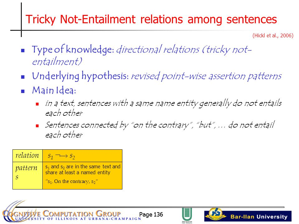 Page 136 Tricky Not-Entailment relations among sentences Type of knowledge: directional relations (tricky not- entailment) Underlying hypothesis: revised point-wise assertion patterns Main Idea: in a text, sentences with a same name entity generally do not entails each other Sentences connected by on the contrary , but , … do not entail each other (Hickl et al., 2006) relation s1  s2s1  s2 pattern s s 1 and s 2 are in the same text and share at least a named entity s 1.