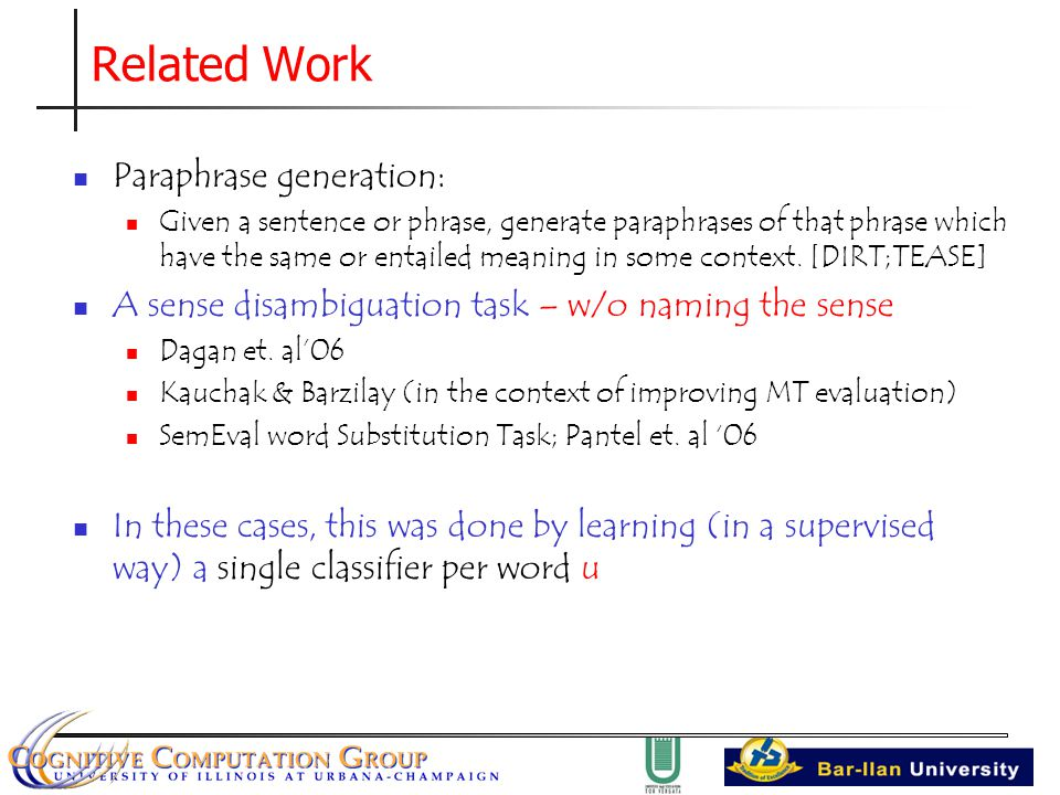 Related Work Paraphrase generation: Given a sentence or phrase, generate paraphrases of that phrase which have the same or entailed meaning in some context.