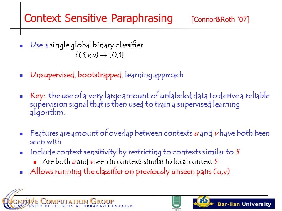 Context Sensitive Paraphrasing [Connor&Roth '07] Use a single global binary classifier f(S,v,u) .