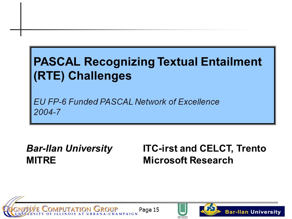 Page 15 PASCAL Recognizing Textual Entailment (RTE) Challenges EU FP-6 Funded PASCAL Network of Excellence 2004-7 Bar-Ilan UniversityITC-irst and CELCT, Trento MITREMicrosoft Research