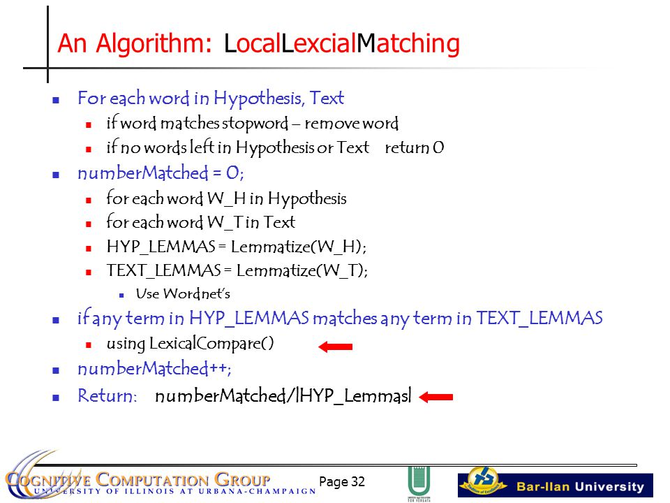 Page 32 An Algorithm: LocalLexcialMatching For each word in Hypothesis, Text if word matches stopword – remove word if no words left in Hypothesis or Text return 0 numberMatched = 0; for each word W_H in Hypothesis for each word W_T in Text HYP_LEMMAS = Lemmatize(W_H); TEXT_LEMMAS = Lemmatize(W_T); Use Wordnet's if any term in HYP_LEMMAS matches any term in TEXT_LEMMAS using LexicalCompare() numberMatched++; Return: numberMatched/|HYP_Lemmas|