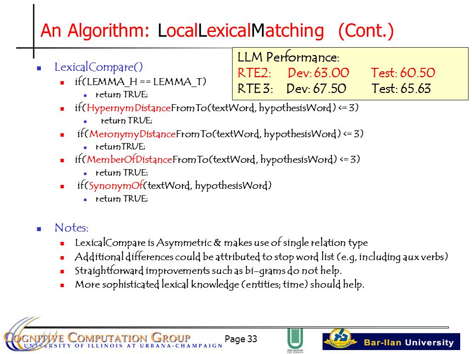 Page 33 An Algorithm: LocalLexicalMatching (Cont.) LexicalCompare() if(LEMMA_H == LEMMA_T) return TRUE; if(HypernymDistanceFromTo(textWord, hypothesisWord) <= 3) return TRUE; if(MeronymyDistanceFromTo(textWord, hypothesisWord) <= 3) returnTRUE; if(MemberOfDistanceFromTo(textWord, hypothesisWord) <= 3) return TRUE: if(SynonymOf(textWord, hypothesisWord) return TRUE; Notes: LexicalCompare is Asymmetric & makes use of single relation type Additional differences could be attributed to stop word list (e.g, including aux verbs) Straightforward improvements such as bi-grams do not help.