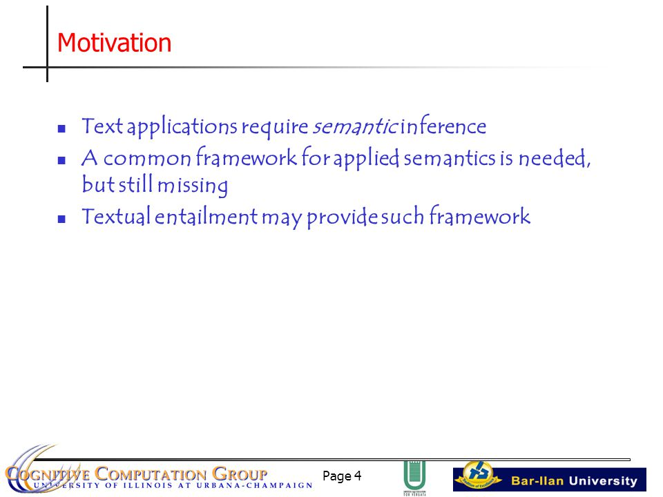 Page 4 Motivation Text applications require semantic inference A common framework for applied semantics is needed, but still missing Textual entailment may provide such framework