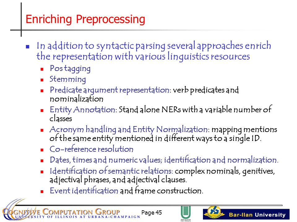 Page 45 Enriching Preprocessing In addition to syntactic parsing several approaches enrich the representation with various linguistics resources Pos tagging Stemming Predicate argument representation: verb predicates and nominalization Entity Annotation: Stand alone NERs with a variable number of classes Acronym handling and Entity Normalization: mapping mentions of the same entity mentioned in different ways to a single ID.
