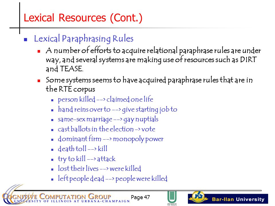 Page 47 Lexical Resources (Cont.) Lexical Paraphrasing Rules A number of efforts to acquire relational paraphrase rules are under way, and several systems are making use of resources such as DIRT and TEASE.