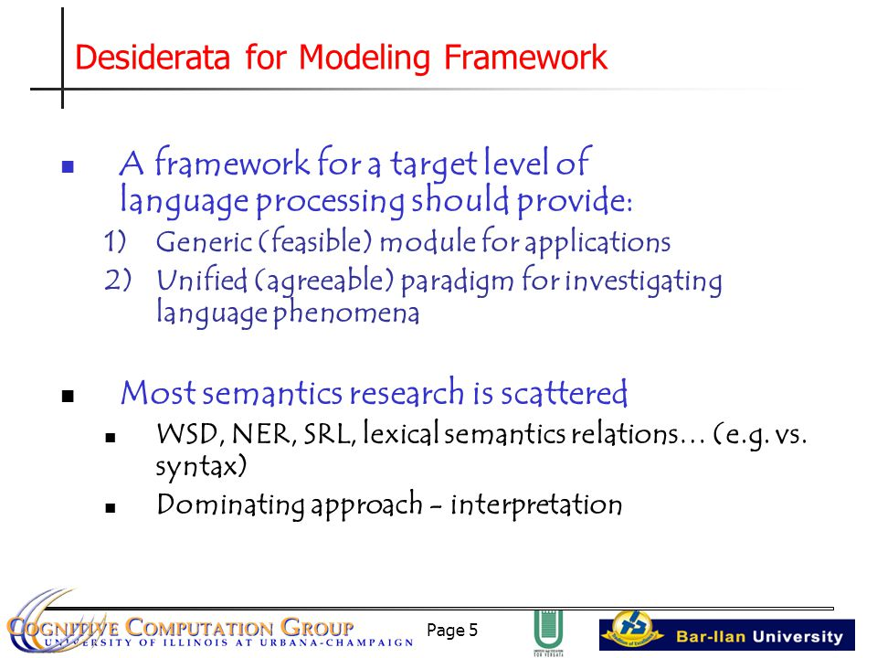 Page 5 Desiderata for Modeling Framework A framework for a target level of language processing should provide: 1)Generic (feasible) module for applications 2)Unified (agreeable) paradigm for investigating language phenomena Most semantics research is scattered WSD, NER, SRL, lexical semantics relations… (e.g.