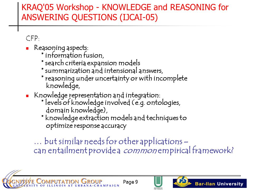 Page 9 KRAQ 05 Workshop - KNOWLEDGE and REASONING for ANSWERING QUESTIONS (IJCAI-05) CFP: Reasoning aspects: * information fusion, * search criteria expansion models * summarization and intensional answers, * reasoning under uncertainty or with incomplete knowledge, Knowledge representation and integration: * levels of knowledge involved (e.g.