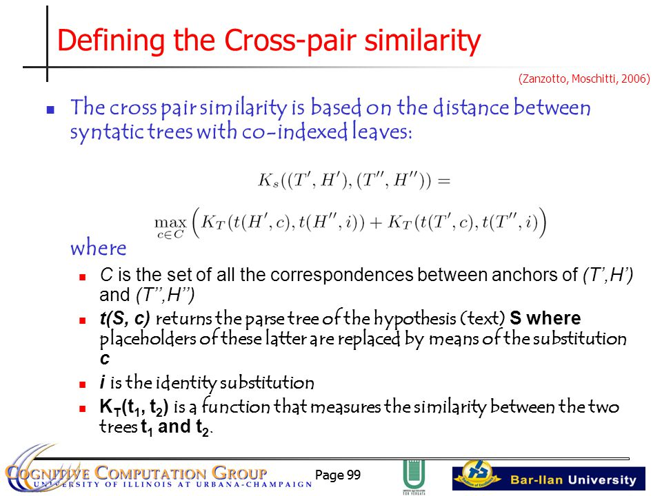 Page 99 Defining the Cross-pair similarity The cross pair similarity is based on the distance between syntatic trees with co-indexed leaves: where C is the set of all the correspondences between anchors of (T',H') and (T'',H'') t(S, c) returns the parse tree of the hypothesis (text) S where placeholders of these latter are replaced by means of the substitution c i is the identity substitution K T (t 1, t 2 ) is a function that measures the similarity between the two trees t 1 and t 2.