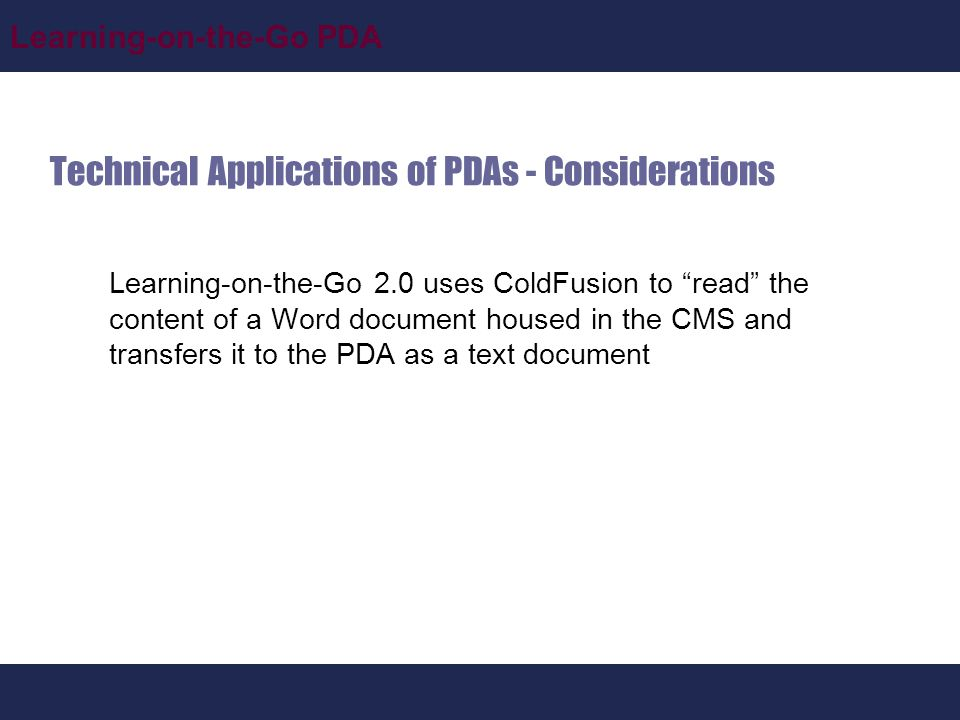 Learning-on-the-Go PDA Technical Applications of PDAs - Considerations Learning-on-the-Go 2.0 uses ColdFusion to read the content of a Word document housed in the CMS and transfers it to the PDA as a text document