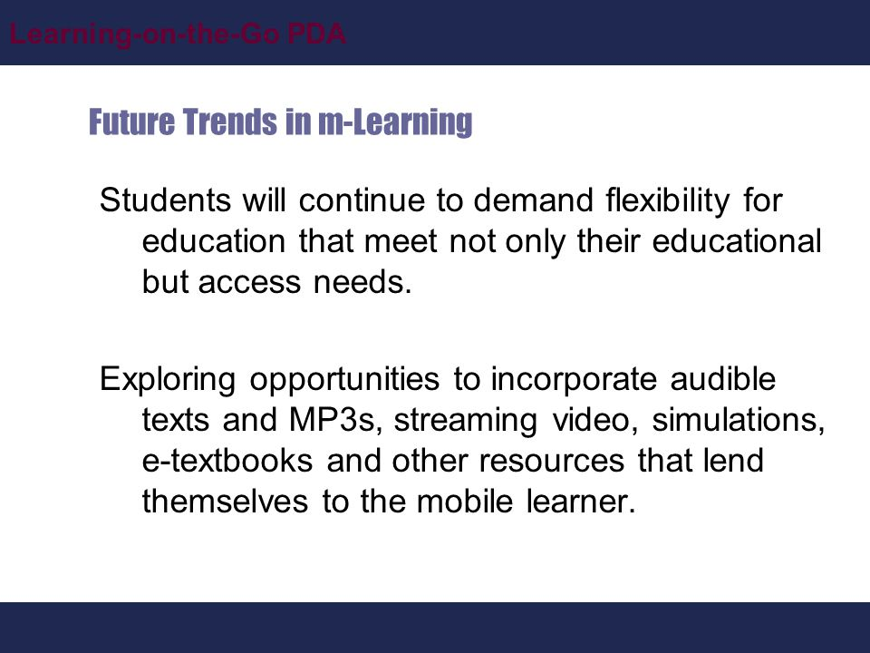 Learning-on-the-Go PDA Future Trends in m-Learning Students will continue to demand flexibility for education that meet not only their educational but access needs.