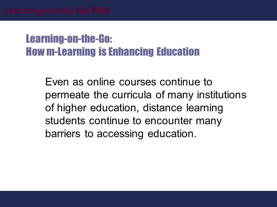 Learning-on-the-Go PDA Learning-on-the-Go: How m-Learning is Enhancing Education Even as online courses continue to permeate the curricula of many institutions of higher education, distance learning students continue to encounter many barriers to accessing education.