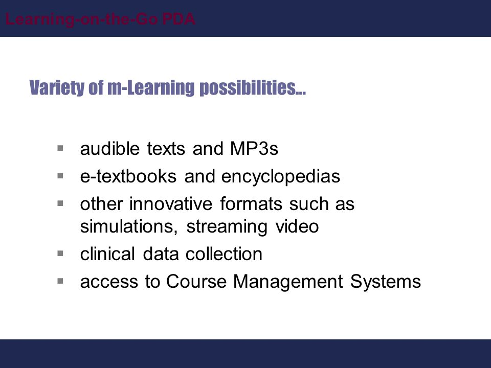 Learning-on-the-Go PDA Variety of m-Learning possibilities…  audible texts and MP3s  e-textbooks and encyclopedias  other innovative formats such as simulations, streaming video  clinical data collection  access to Course Management Systems