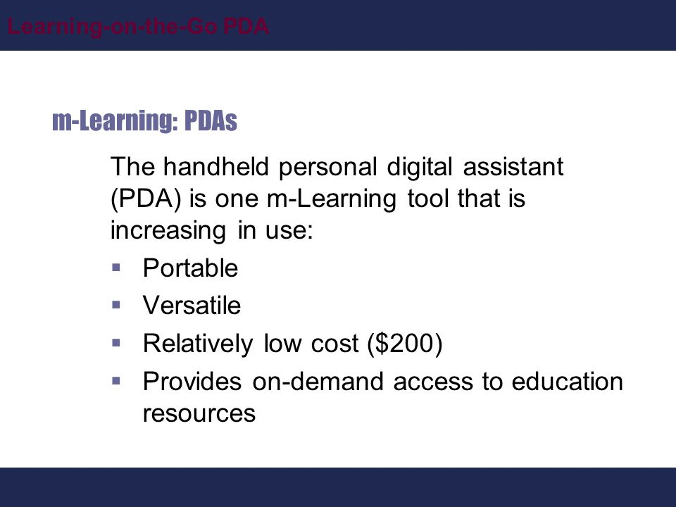 Learning-on-the-Go PDA m-Learning: PDAs The handheld personal digital assistant (PDA) is one m-Learning tool that is increasing in use:  Portable  Versatile  Relatively low cost ($200)  Provides on-demand access to education resources