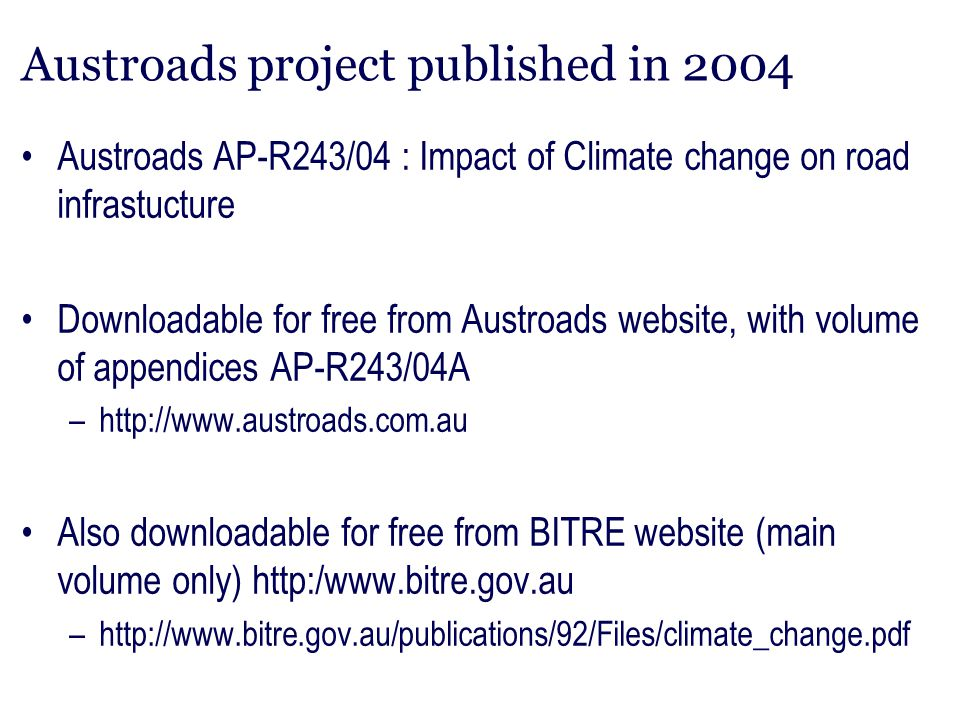 Project aims assess likely local effects of climate change for Australia for the next 100 years, based on the best scientific assessment currently available assess the likely impacts on patterns of demography and industry, and hence on the demand for road infrastructure identify the likely effects on existing road infrastructure and potential adaptation measures in road construction and maintenance, and report on policy implications arising from the findings.